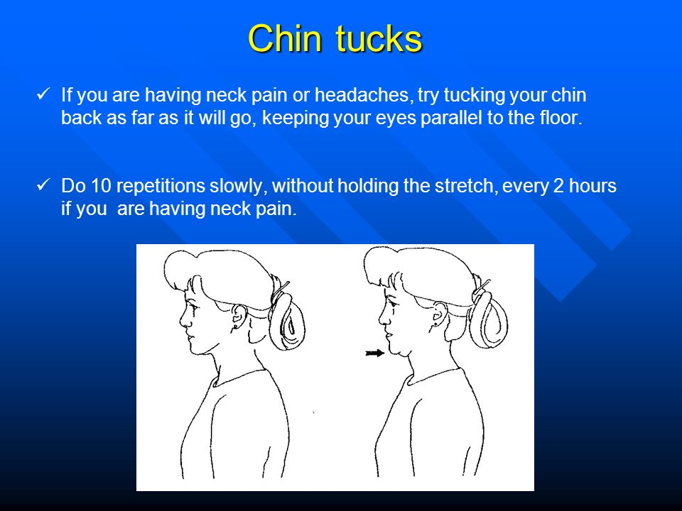 Chin tucks If you are having neck pain or headaches, try tucking your chin back as far as it will go, keeping your eyes parallel to the floor.