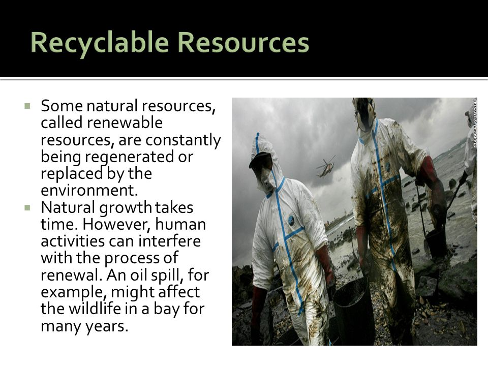 Recyclable Resources Some natural resources, called renewable resources, are constantly being regenerated or replaced by the environment.