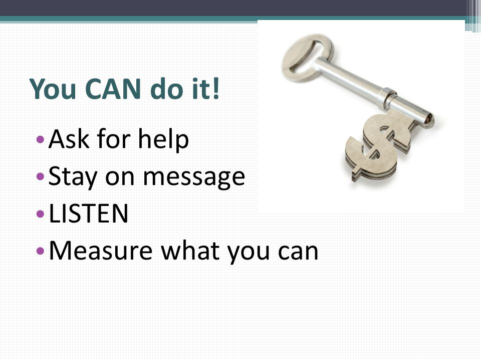 You CAN do it! Ask for help Stay on message LISTEN