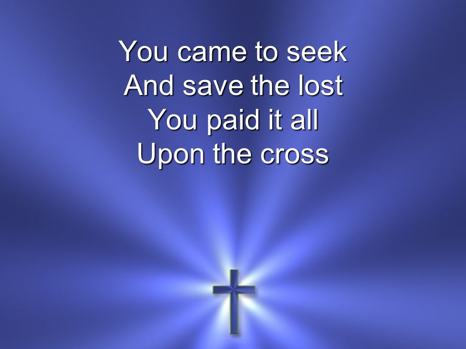 You came to seek And save the lost You paid it all Upon the cross