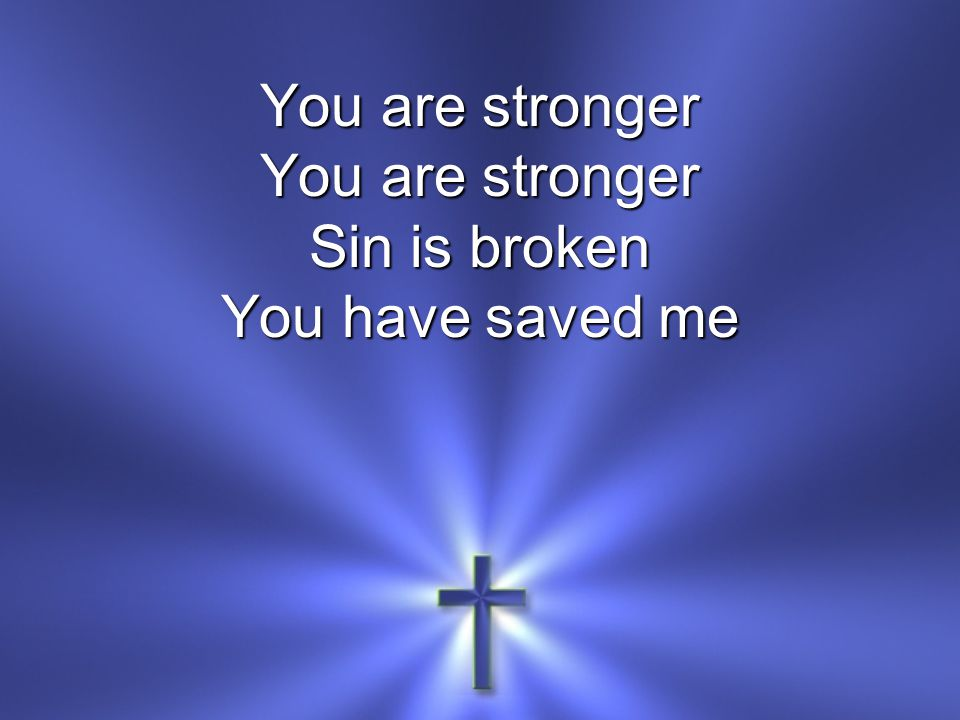 You are stronger Sin is broken You have saved me