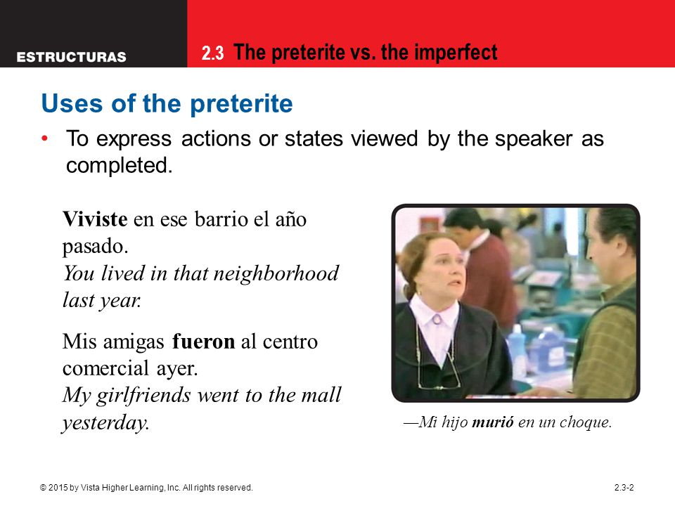 09/28/09 Uses of the preterite. To express actions or states viewed by the speaker as completed. Viviste en ese barrio el año pasado.