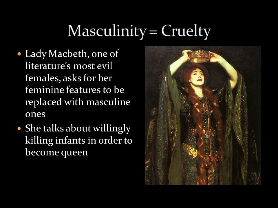 feminity and lady macbeth Feminine characteristics, so that pure masculinity and femininity remain theoretical constructions of uncertain content (minsky 63-64) interestingly, shakespeare's macbeth engages in the same debate back in the 1600's lady macbeth's masculine characteristics and macbeth's more feminized ones will be explained in the.
