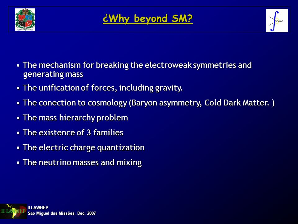 ¿Why beyond SM The mechanism for breaking the electroweak symmetries and. generating mass. The unification of forces, including gravity.