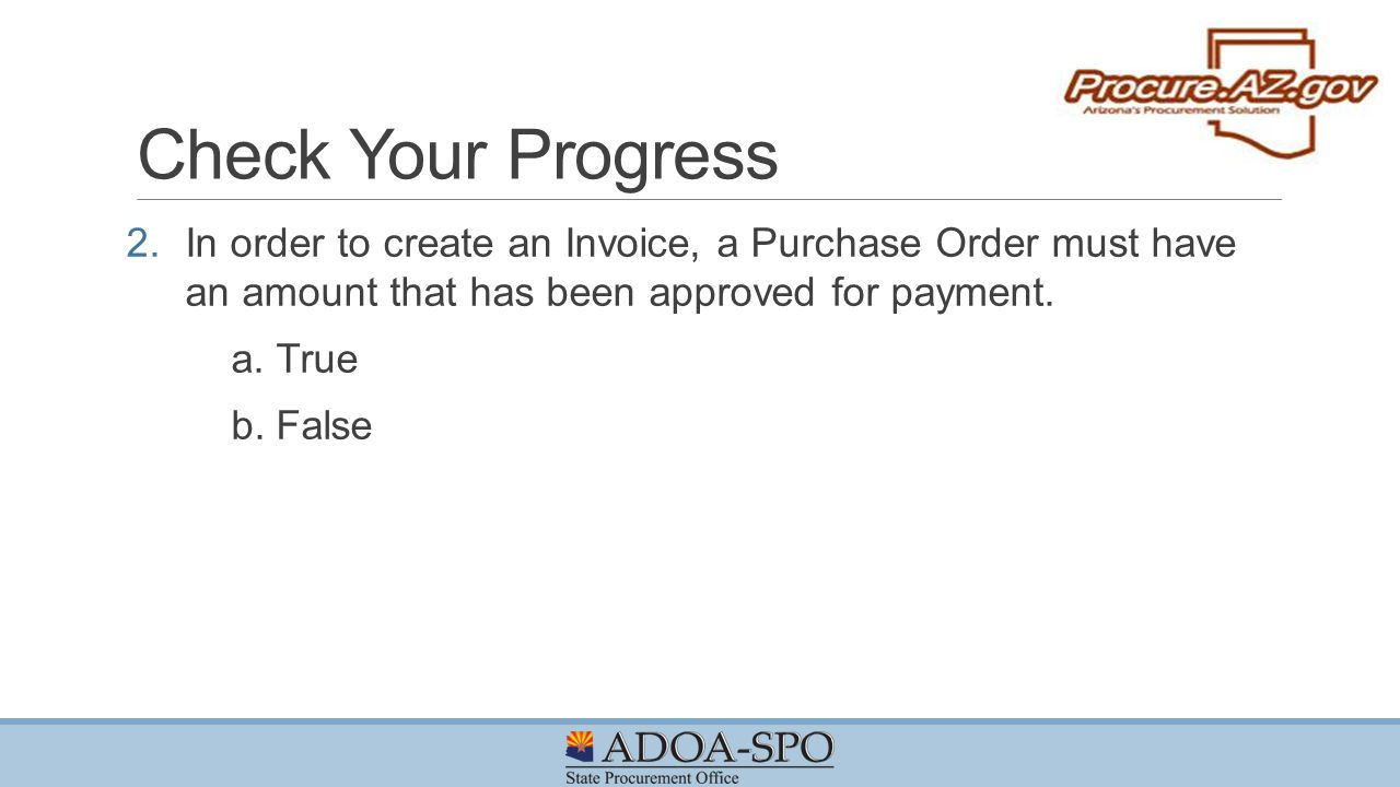 Check Your Progress In order to create an Invoice, a Purchase Order must have an amount that has been approved for payment.