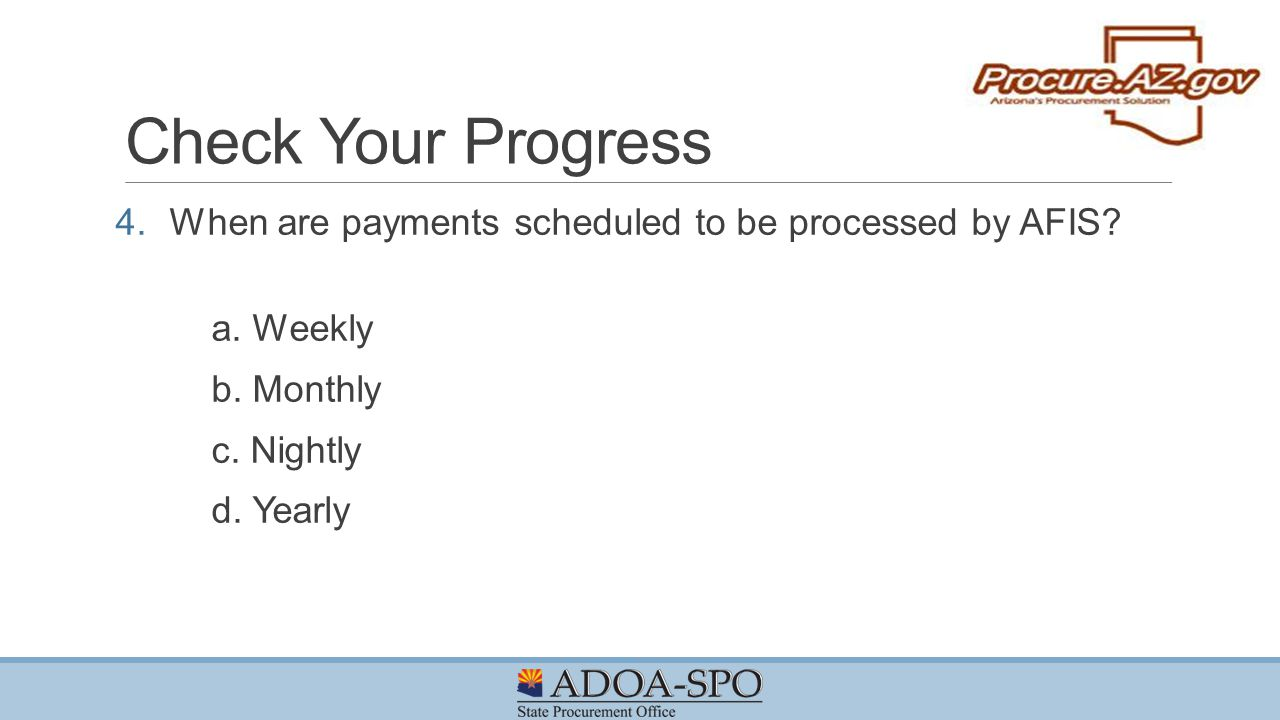 Check Your Progress When are payments scheduled to be processed by AFIS a. Weekly. b. Monthly. c. Nightly.
