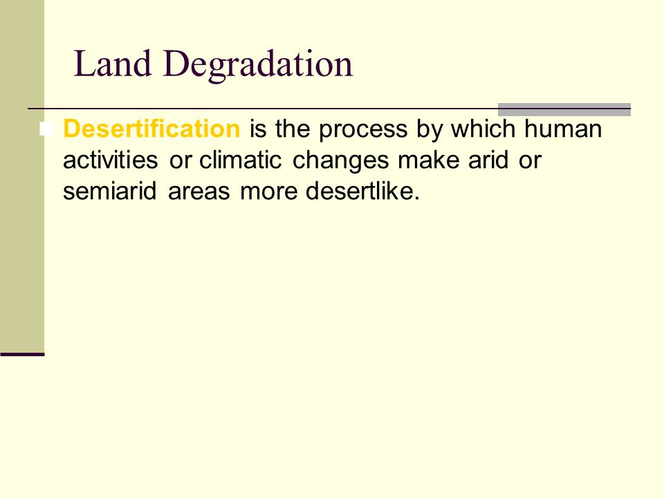 Land Degradation Desertification is the process by which human activities or climatic changes make arid or semiarid areas more desertlike.
