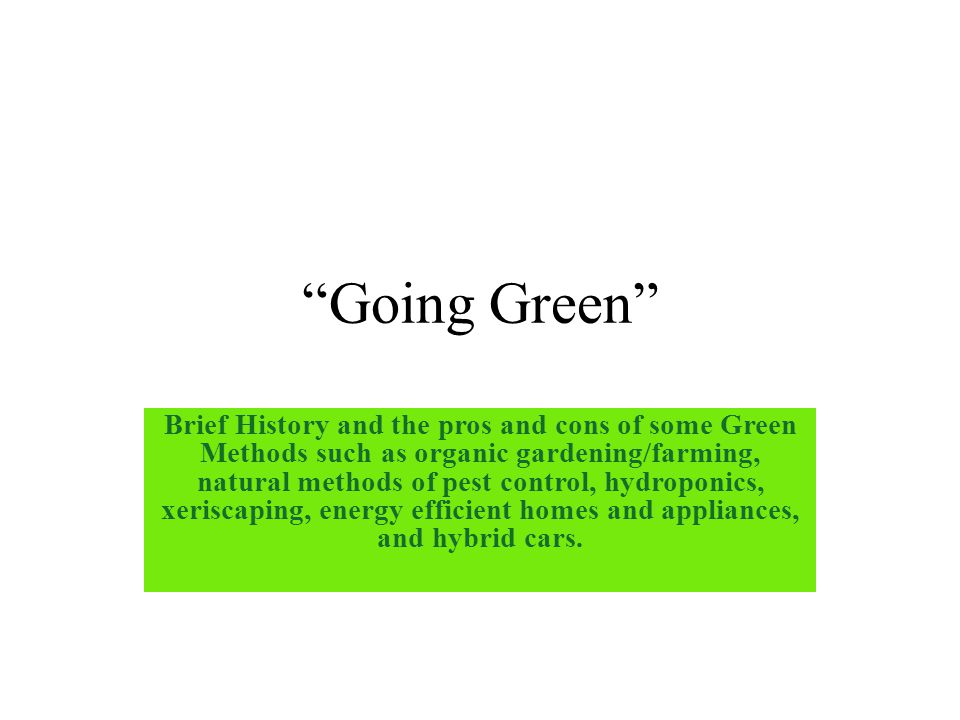 """Going Green"" Brief History and the pros and cons of some Green Methods such as organic gardening/farming, natural methods of pest control, hydroponics,"