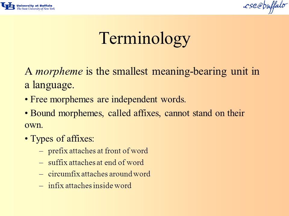Terminology A morpheme is the smallest meaning-bearing unit in a language. Free morphemes are independent words.