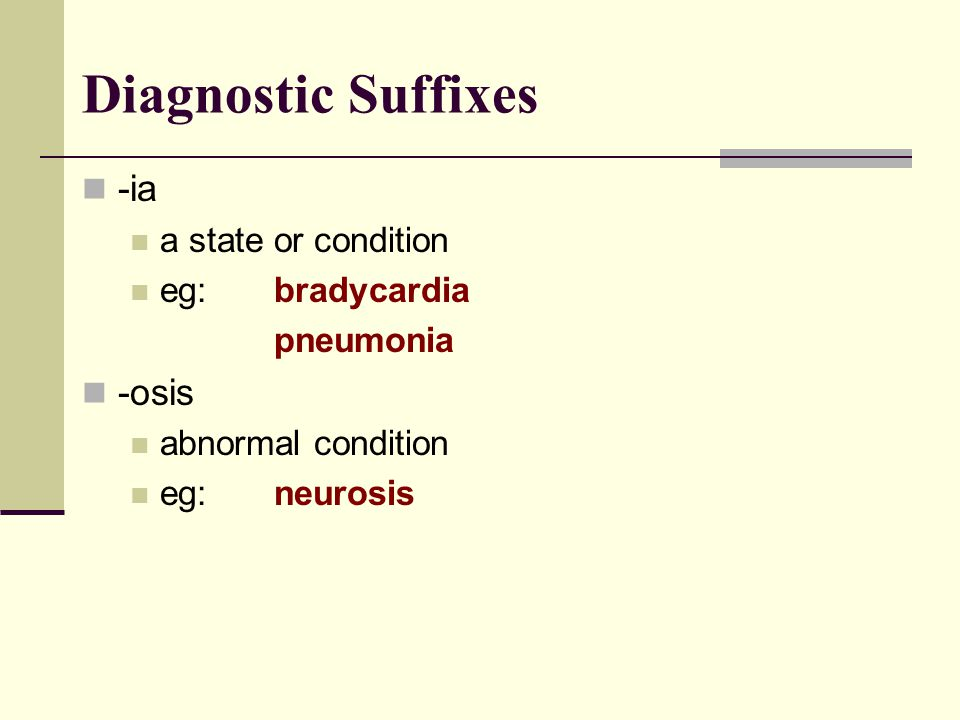 Diagnostic Suffixes -ia -osis a state or condition eg: bradycardia