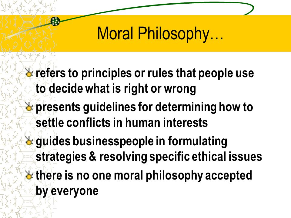 Moral Philosophy… refers to principles or rules that people use to decide what is right or wrong.