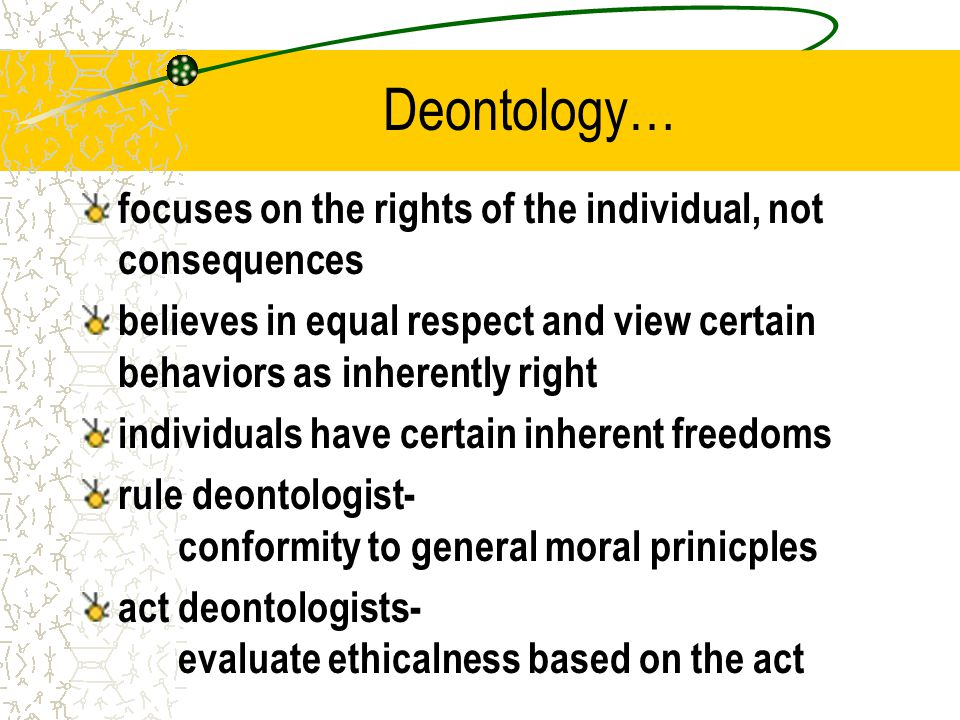 Deontology… focuses on the rights of the individual, not consequences