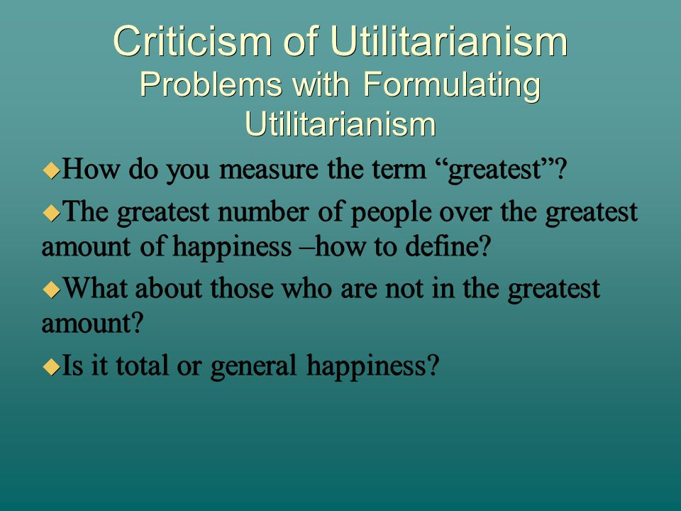problems with act utilitarianism According to act utilitarianism, the measure of the value of an act is the amount by which it increases happiness to a person.