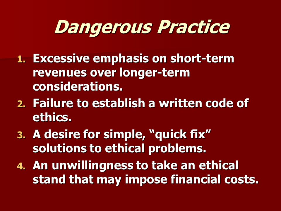 Dangerous Practice Excessive emphasis on short-term revenues over longer-term considerations. Failure to establish a written code of ethics.