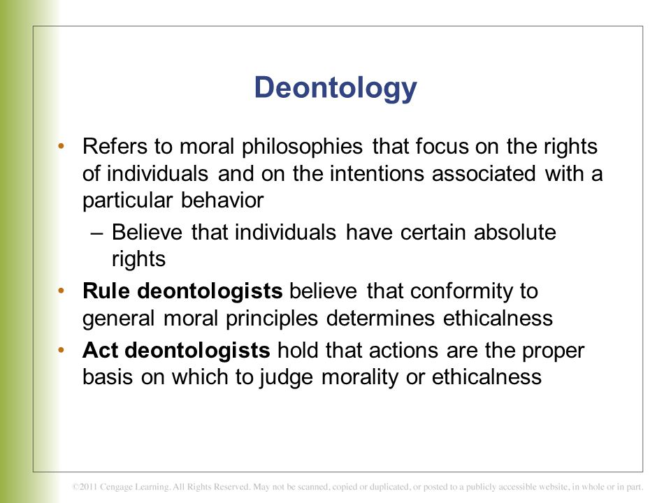 Deontology Refers to moral philosophies that focus on the rights of individuals and on the intentions associated with a particular behavior.