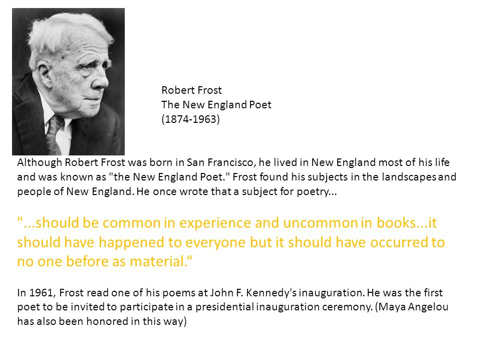 robert frost the new england poet Robert frost is considered the quintessential new england poet, but he spent the first eleven years of his life in san francisco only upon the death of frost's father did the family go to live with relatives in lawrence, massachusetts.