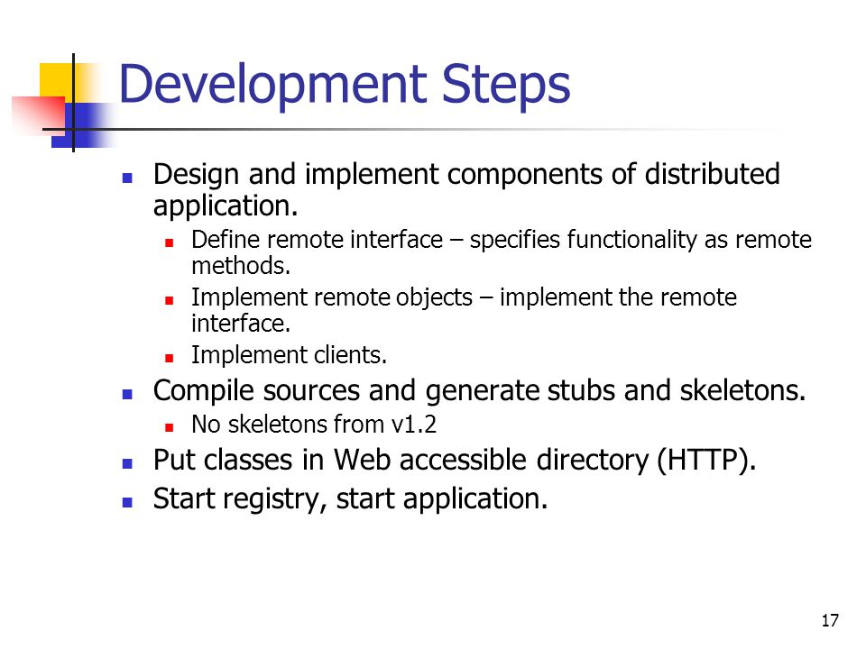 Development Steps Design and implement components of distributed application. Define remote interface – specifies functionality as remote methods.