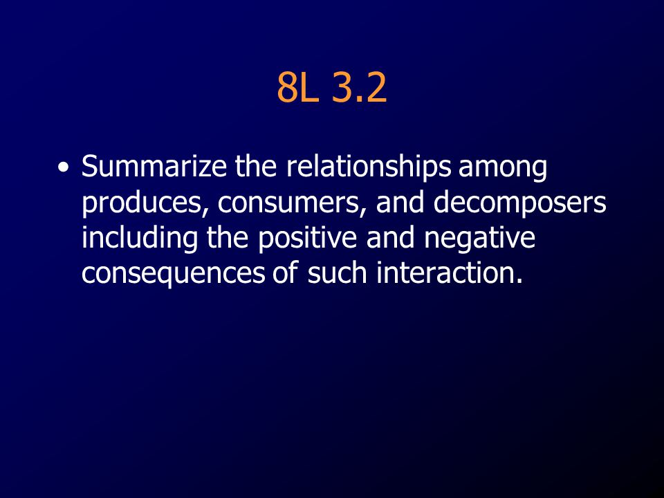 8L 3.2 Summarize the relationships among produces, consumers, and decomposers including the positive and negative consequences of such interaction.