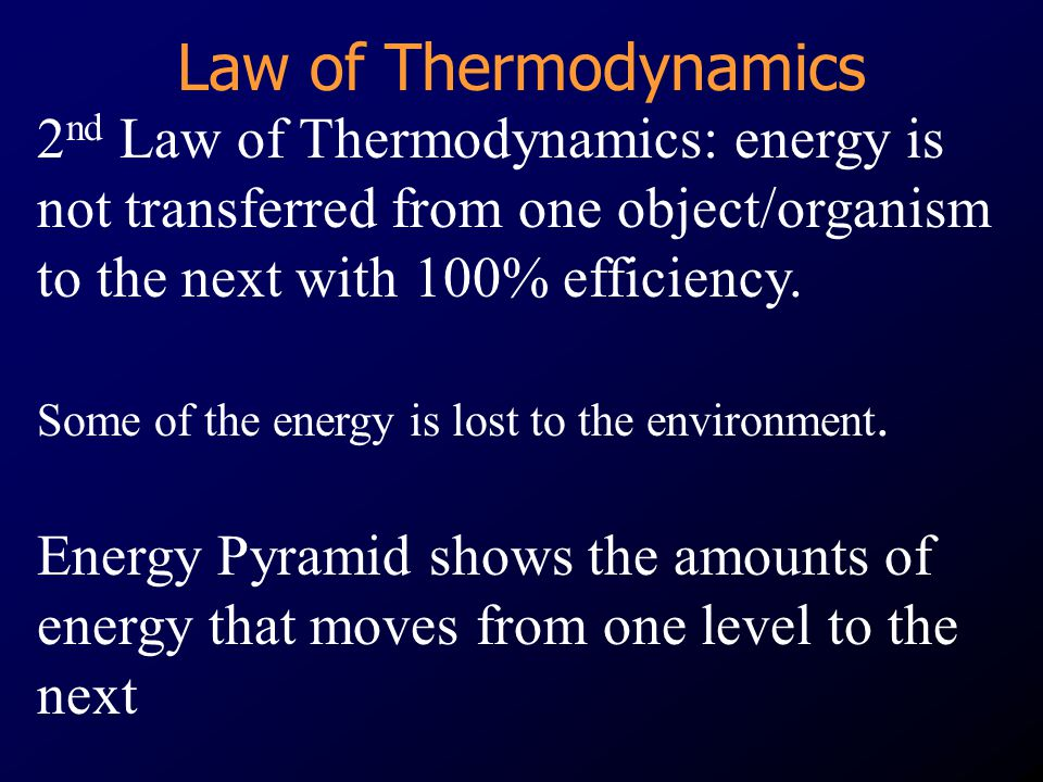 Law of Thermodynamics 2nd Law of Thermodynamics: energy is not transferred from one object/organism to the next with 100% efficiency.