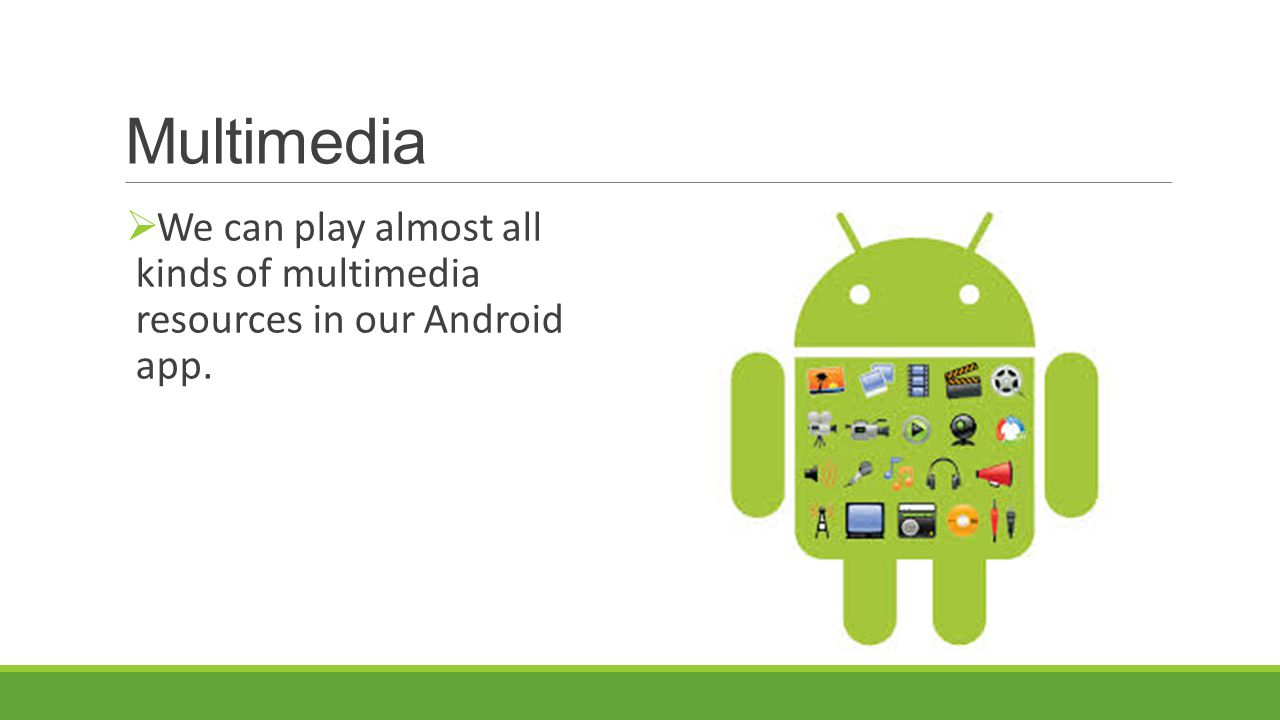 Multimedia We can play almost all kinds of multimedia resources in our Android app.