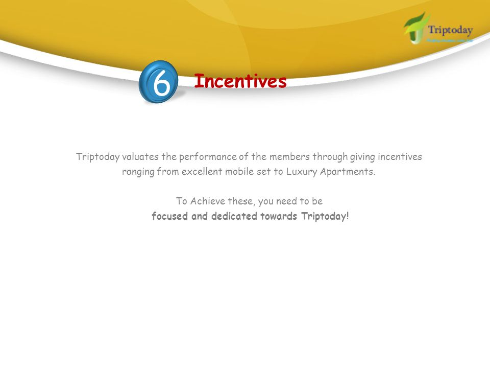 6 Incentives. Triptoday valuates the performance of the members through giving incentives ranging from excellent mobile set to Luxury Apartments.