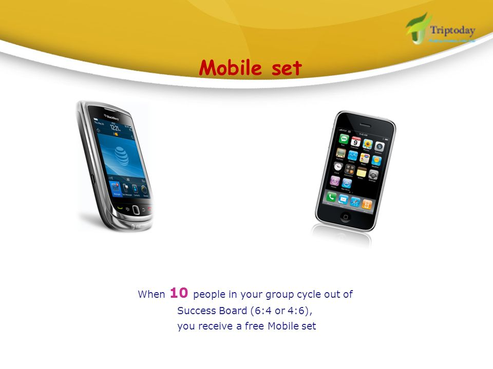 Mobile setWhen 10 people in your group cycle out of Success Board (6:4 or 4:6), you receive a free Mobile set.