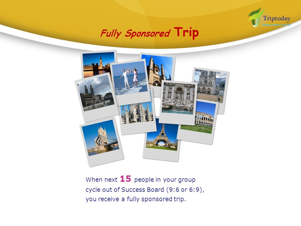 Fully Sponsored Trip When next 15 people in your group cycle out of Success Board (9:6 or 6:9), you receive a fully sponsored trip.