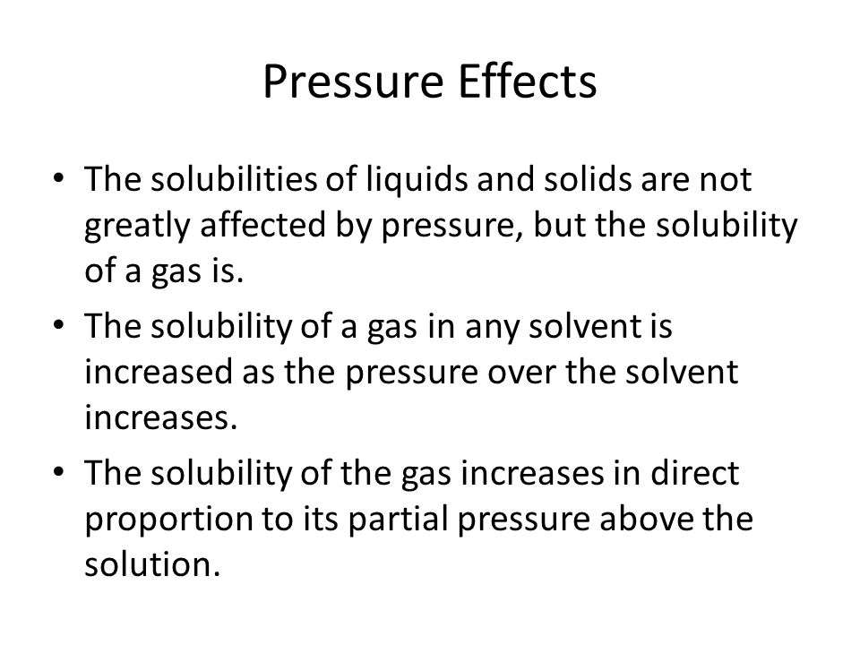 Pressure Effects The solubilities of liquids and solids are not greatly affected by pressure, but the solubility of a gas is.