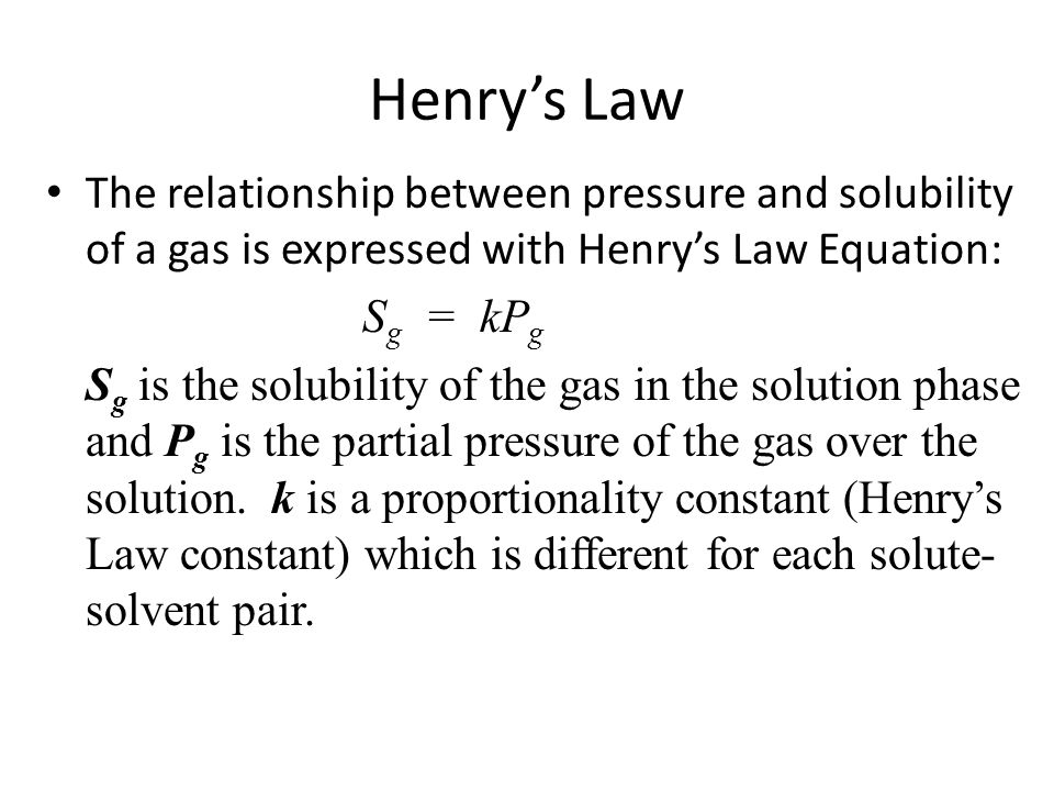 Henry's Law The relationship between pressure and solubility of a gas is expressed with Henry's Law Equation: