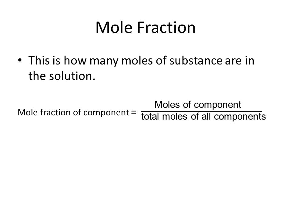Mole Fraction This is how many moles of substance are in the solution.