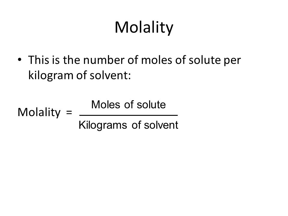 Molality This is the number of moles of solute per kilogram of solvent: Molality = Moles of solute.