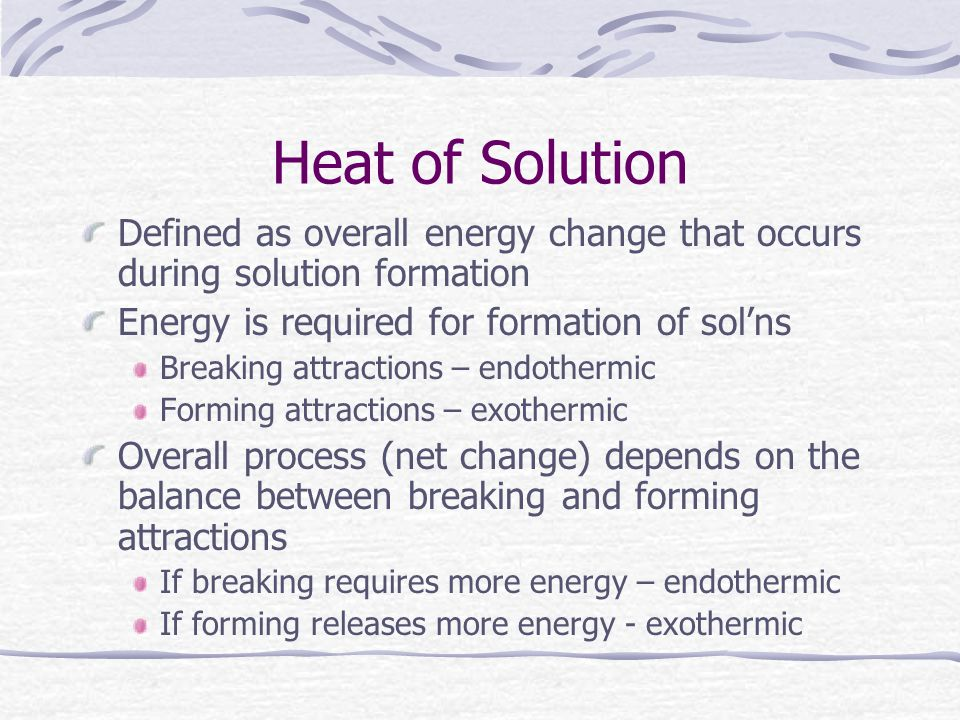 Heat of Solution Defined as overall energy change that occurs during solution formation. Energy is required for formation of sol'ns.