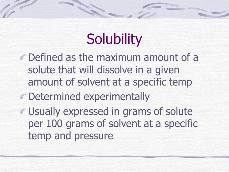 Solubility Defined as the maximum amount of a solute that will dissolve in a given amount of solvent at a specific temp.