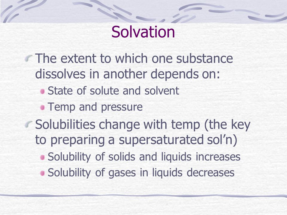 Solvation The extent to which one substance dissolves in another depends on: State of solute and solvent.