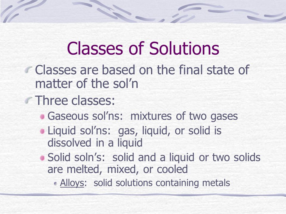 Classes of Solutions Classes are based on the final state of matter of the sol'n. Three classes: Gaseous sol'ns: mixtures of two gases.