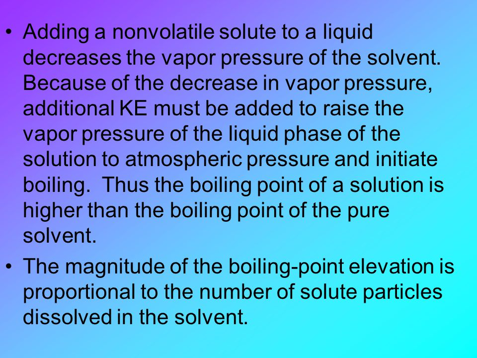 Adding a nonvolatile solute to a liquid decreases the vapor pressure of the solvent. Because of the decrease in vapor pressure, additional KE must be added to raise the vapor pressure of the liquid phase of the solution to atmospheric pressure and initiate boiling. Thus the boiling point of a solution is higher than the boiling point of the pure solvent.
