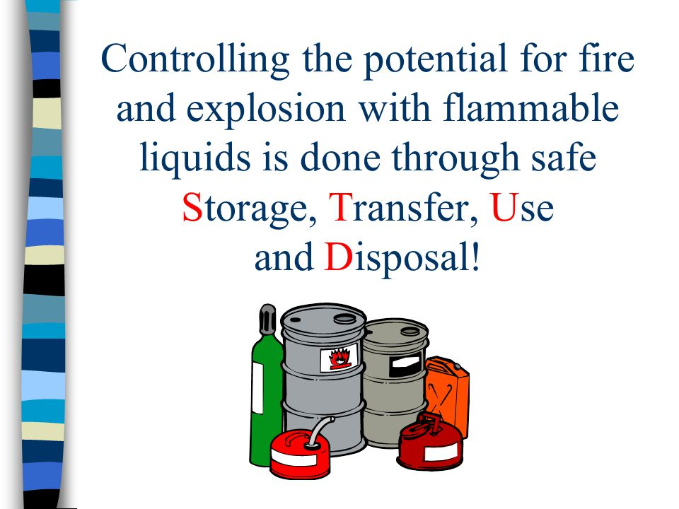Controlling the potential for fire and explosion with flammable liquids is done through safe Storage, Transfer, Use and Disposal!