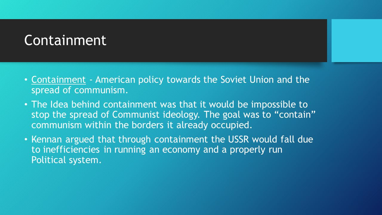 containment policy during the truman administration to contain soviet communism 13 the truman administration's foreign policy in response to the perceived  threat  contain soviet expansionism and communist desires – an.