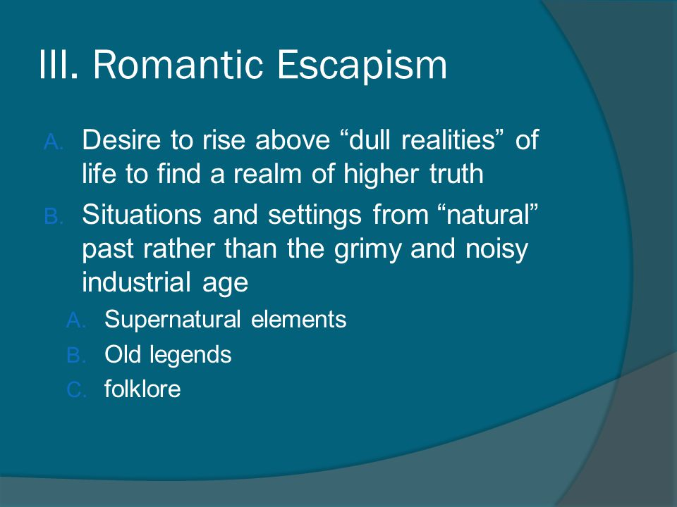 III. Romantic Escapism Desire to rise above dull realities of life to find a realm of higher truth.