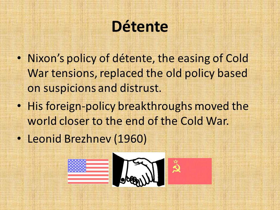 Détente Nixon's policy of détente, the easing of Cold War tensions, replaced the old policy based on suspicions and distrust.