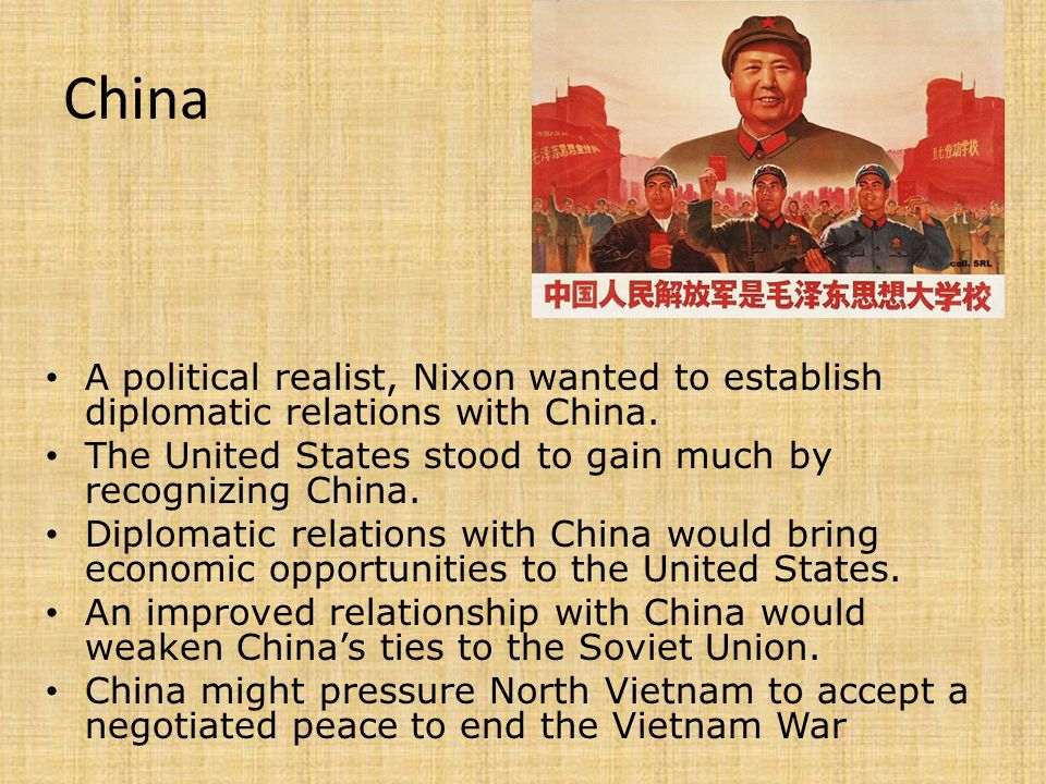 China A political realist, Nixon wanted to establish diplomatic relations with China. The United States stood to gain much by recognizing China.