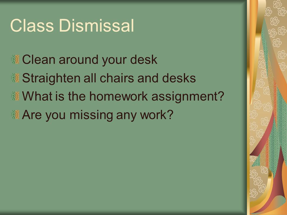 Class Dismissal Clean around your desk Straighten all chairs and desks