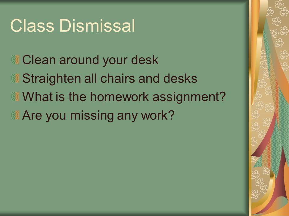 Class Dismissal Clean around your desk Straighten all chairs and desks