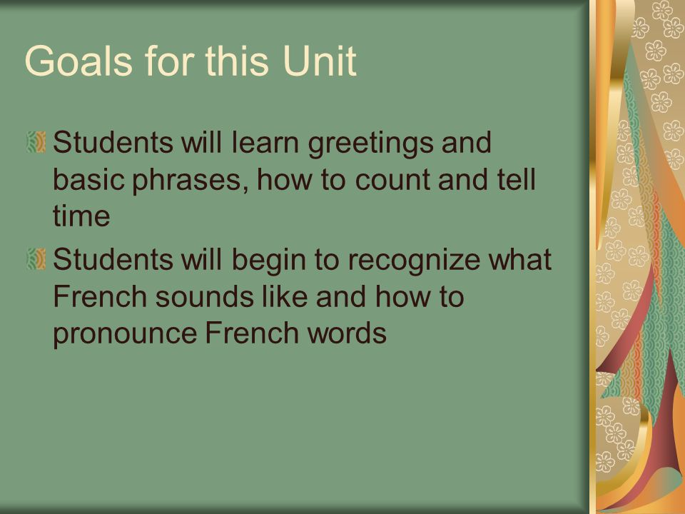 Goals for this Unit Students will learn greetings and basic phrases, how to count and tell time.