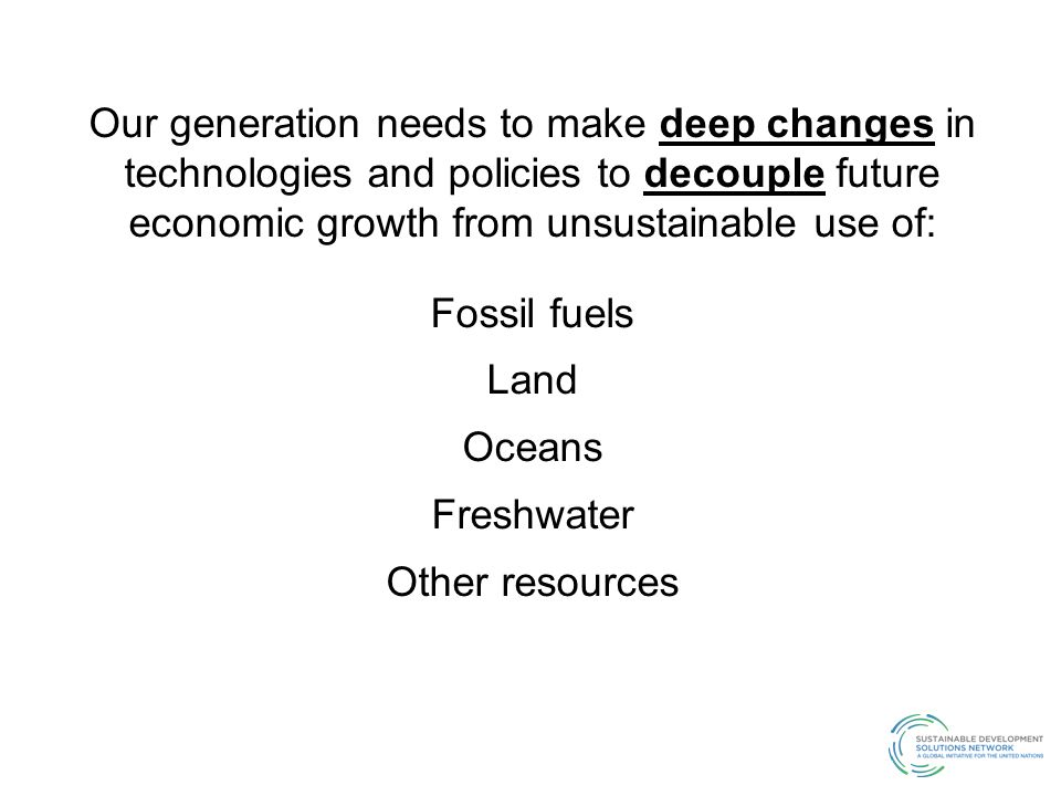 Our generation needs to make deep changes in technologies and policies to decouple future economic growth from unsustainable use of: Fossil fuels Land Oceans Freshwater Other resources