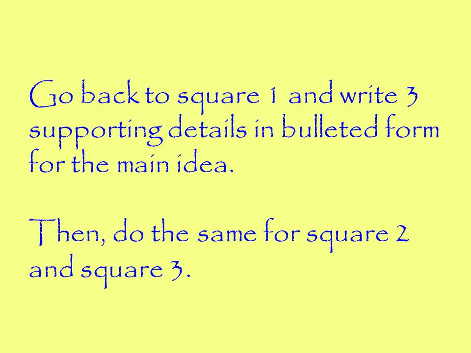 Go back to square 1 and write 3 supporting details in bulleted form for the main idea.