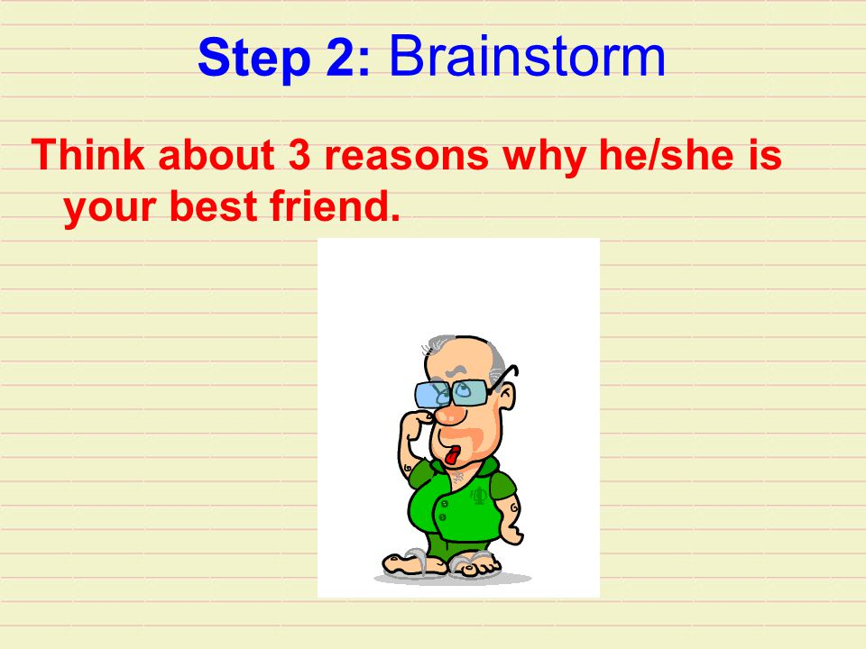 Step 2: Brainstorm Think about 3 reasons why he/she is your best friend.