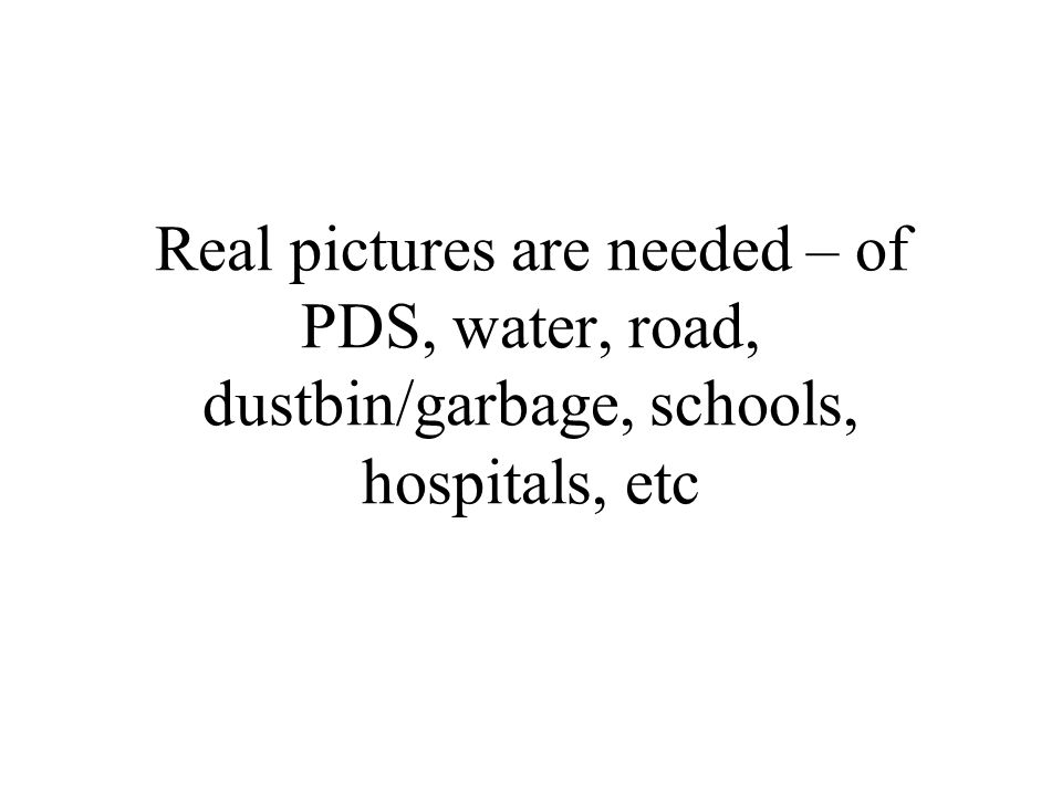 Real pictures are needed – of PDS, water, road, dustbin/garbage, schools, hospitals, etc
