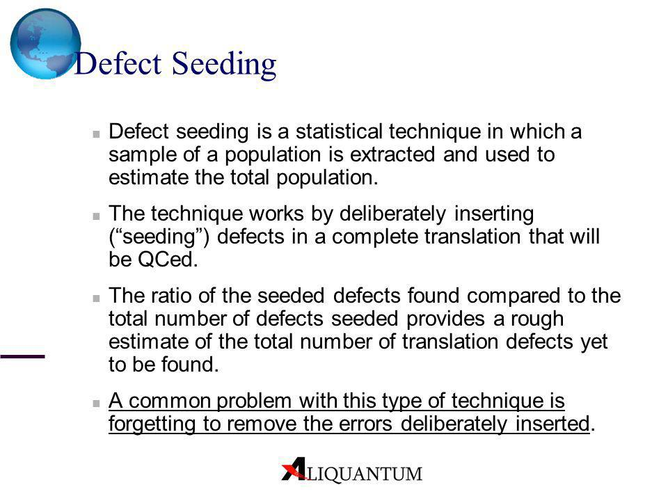 Defect Seeding Defect seeding is a statistical technique in which a sample of a population is extracted and used to estimate the total population.