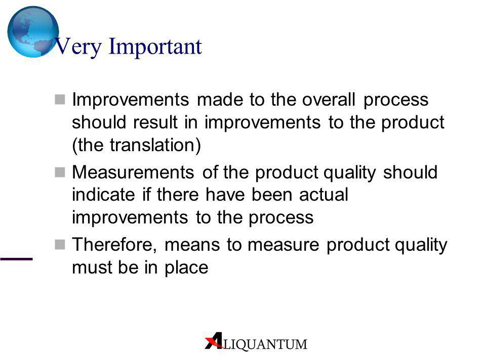 Very ImportantImprovements made to the overall process should result in improvements to the product (the translation)